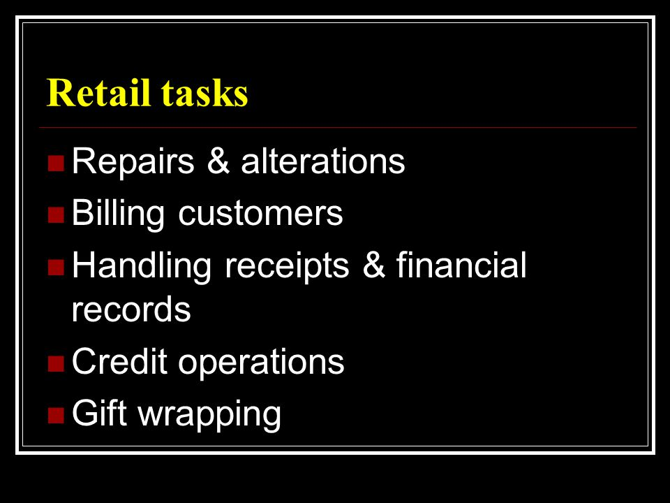 Retail tasks  Repairs & alterations  Billing customers  Handling receipts & financial records  Credit operations  Gift wrapping