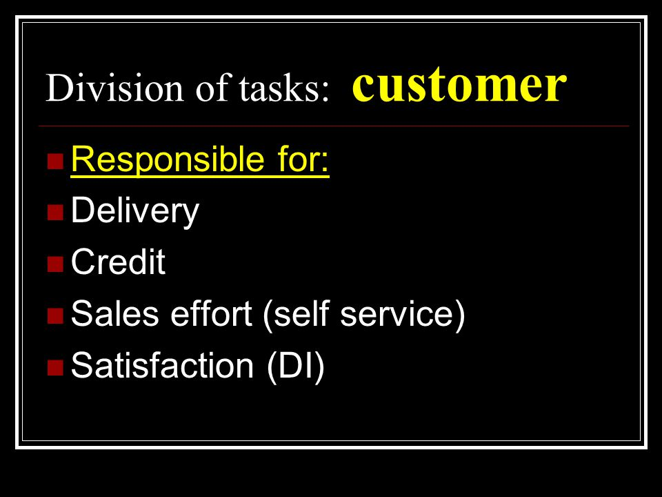 Division of tasks: customer  Responsible for:  Delivery  Credit  Sales effort (self service)  Satisfaction (DI)