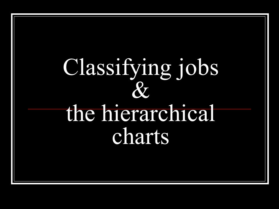 Classifying jobs & the hierarchical charts