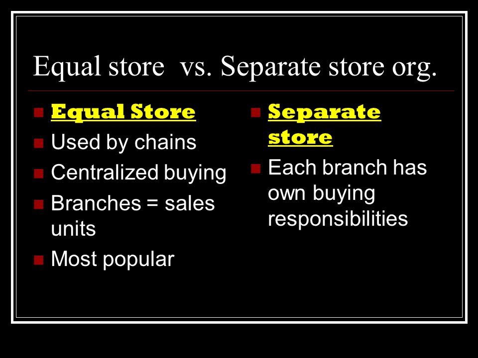 Equal store vs. Separate store org.