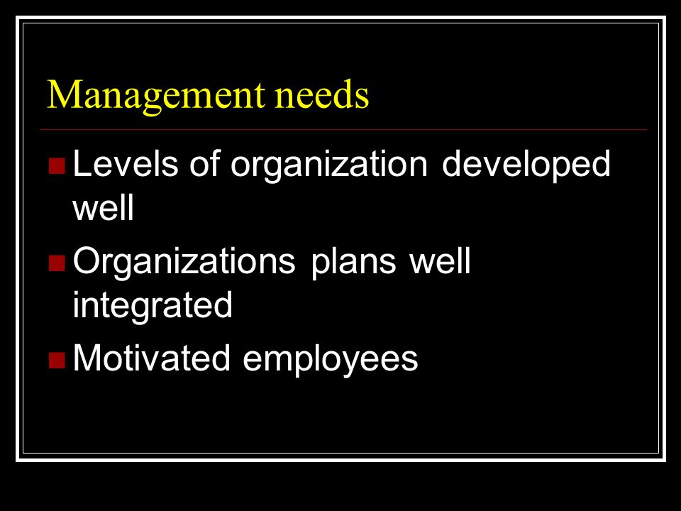 Management needs  Levels of organization developed well  Organizations plans well integrated  Motivated employees