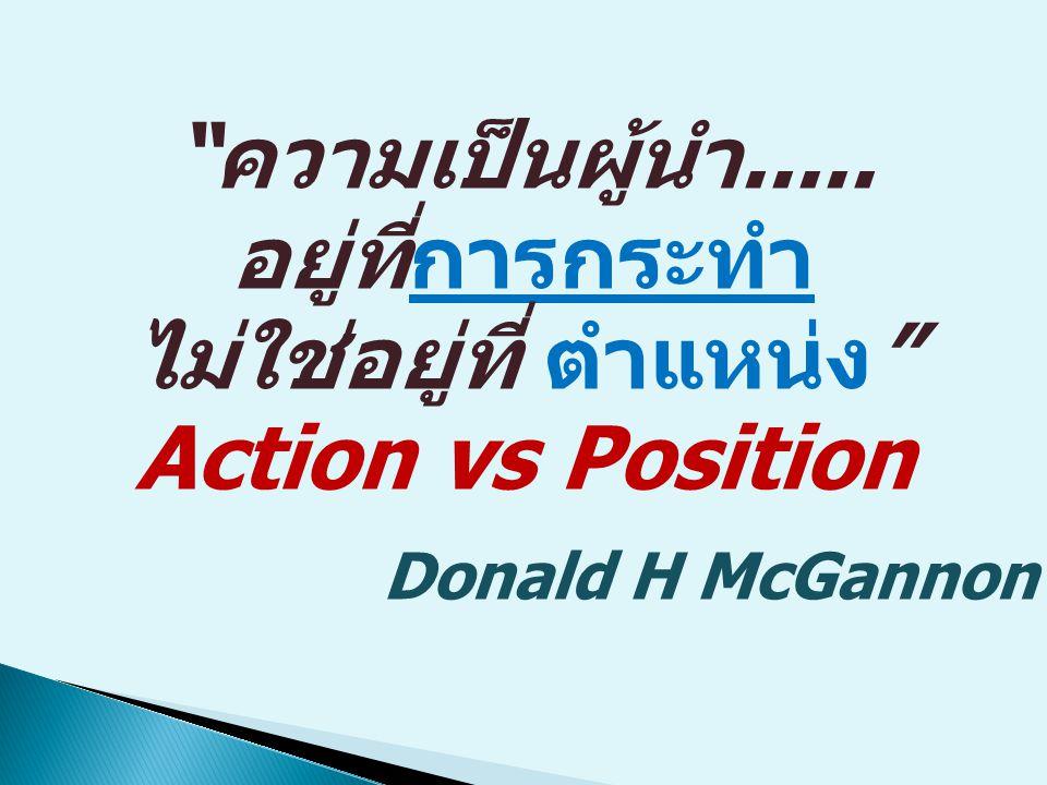 ความเป็นผู้นำ..... อยู่ที่การกระทำ ไม่ใช่อยู่ที่ ตำแหน่ง Action vs Position Donald H McGannon