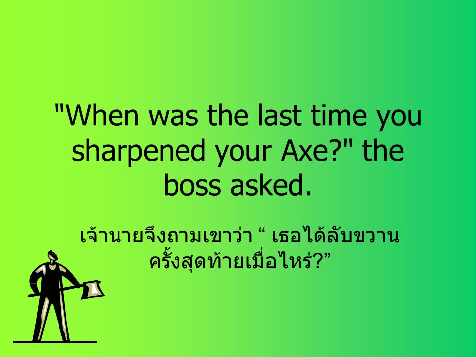 When was the last time you sharpened your Axe? the boss asked.