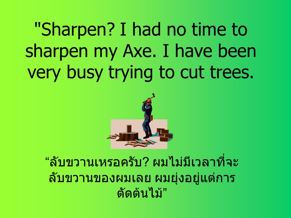 Sharpen.I had no time to sharpen my Axe. I have been very busy trying to cut trees.