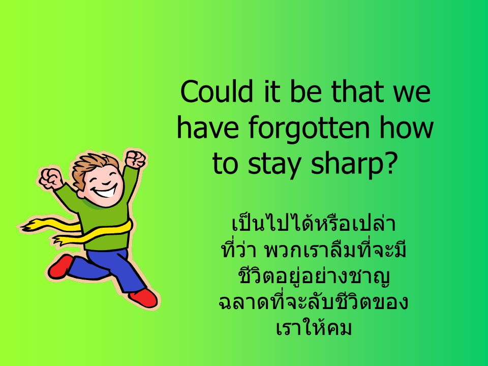 Could it be that we have forgotten how to stay sharp.
