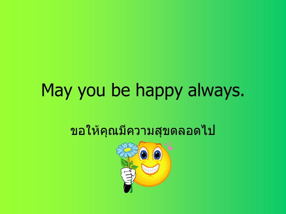 May you be happy always. ขอให้คุณมีความสุขตลอดไป
