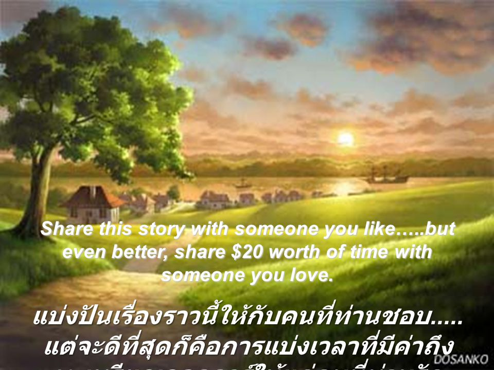 Share this story with someone you like…..but even better, share $20 worth of time with someone you love. แบ่งปันเรื่องราวนี้ให้กับคนที่ท่านชอบ..... แต