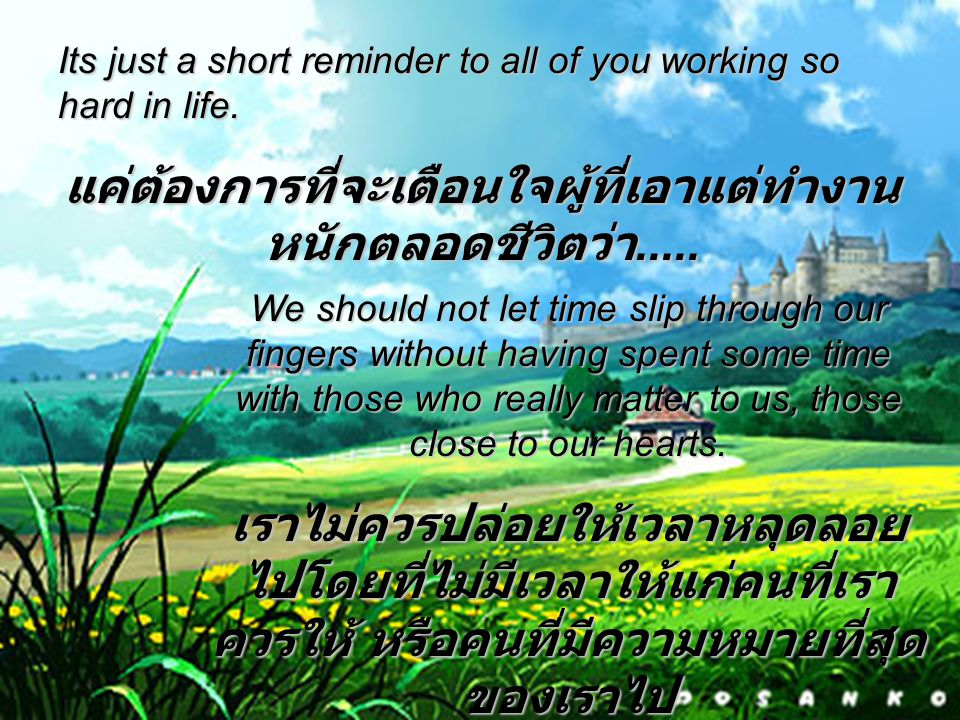 Its just a short reminder to all of you working so hard in life. แค่ต้องการที่จะเตือนใจผู้ที่เอาแต่ทำงาน หนักตลอดชีวิตว่า..... We should not let time