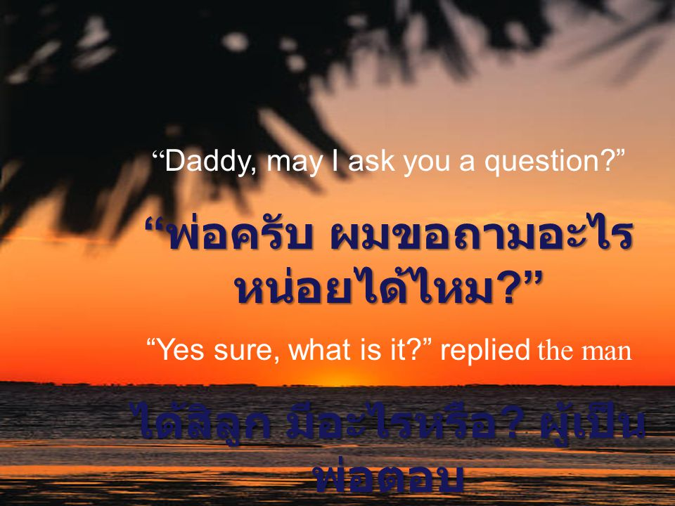 """ Daddy, may I ask you a question?"" "" พ่อครับ ผมขอถามอะไร หน่อยได้ไหม ?"" ""Yes sure, what is it?"" replied the man ได้สิลูก มีอะไรหรือ ? ผู้เป็น พ่อตอบ"
