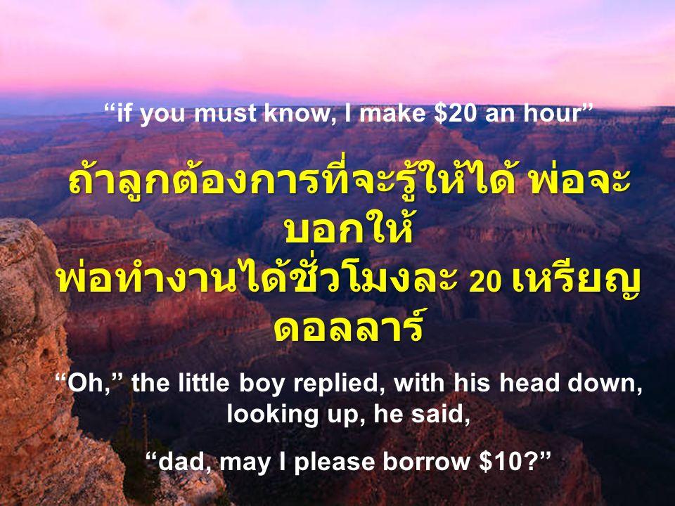 if you must know, I make $20 an hour ถ้าลูกต้องการที่จะรู้ให้ได้ พ่อจะ บอกให้ พ่อทำงานได้ชั่วโมงละ 20 เหรียญ ดอลลาร์ Oh, the little boy replied, with his head down, looking up, he said, dad, may I please borrow $10? ลูกชายพยักหน้าและบอกพ่อว่า พ่อ ครับงั้นผมขอยืมเงินพ่อ 10 เหรียญ เหรียญดอลลาร์ ได้ไหม ?