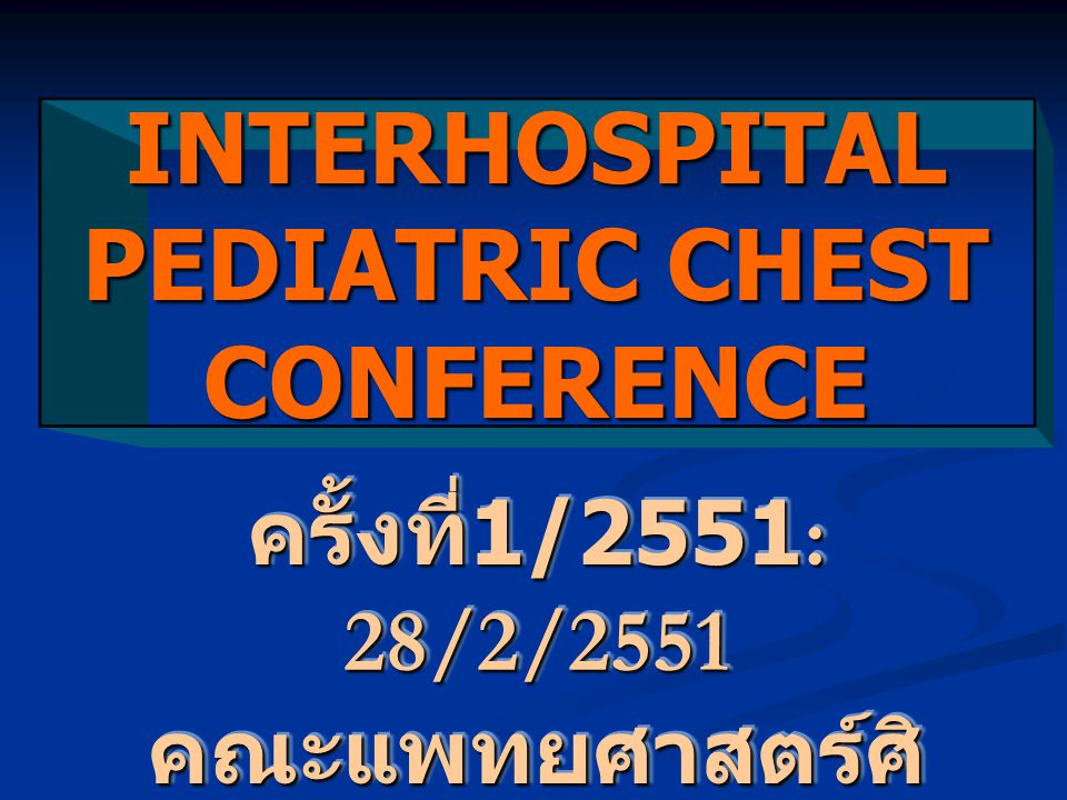 INTERHOSPITAL PEDIATRIC CHEST CONFERENCE ครั้งที่ 1/2551: 28/2/2551 คณะแพทยศาสตร์ศิ ริราชพยาบาล