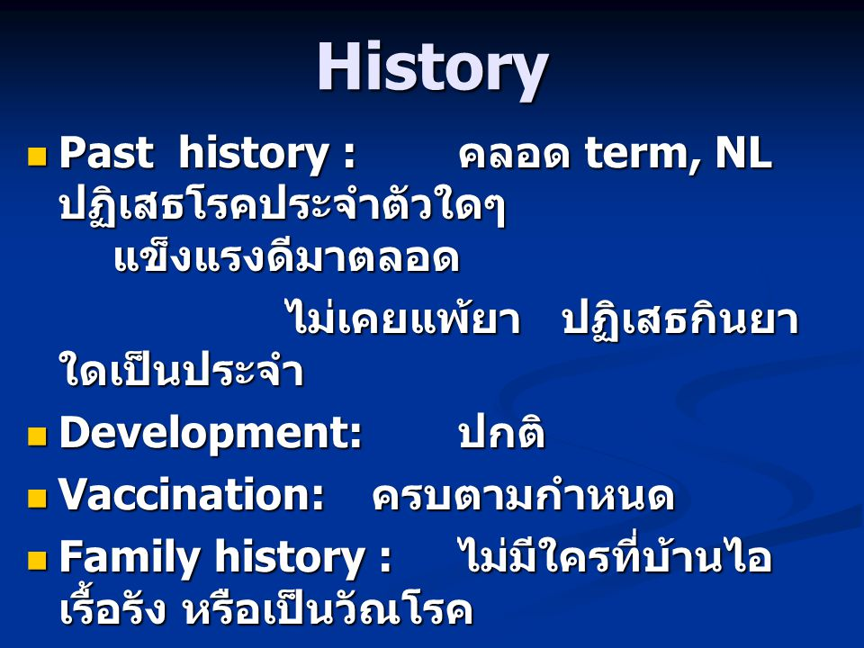 History  Past history : คลอด term, NL ปฏิเสธโรคประจำตัวใดๆ แข็งแรงดีมาตลอด ไม่เคยแพ้ยา ปฏิเสธกินยา ใดเป็นประจำ  Development: ปกติ  Vaccination: ครบตามกำหนด  Family history : ไม่มีใครที่บ้านไอ เรื้อรัง หรือเป็นวัณโรค