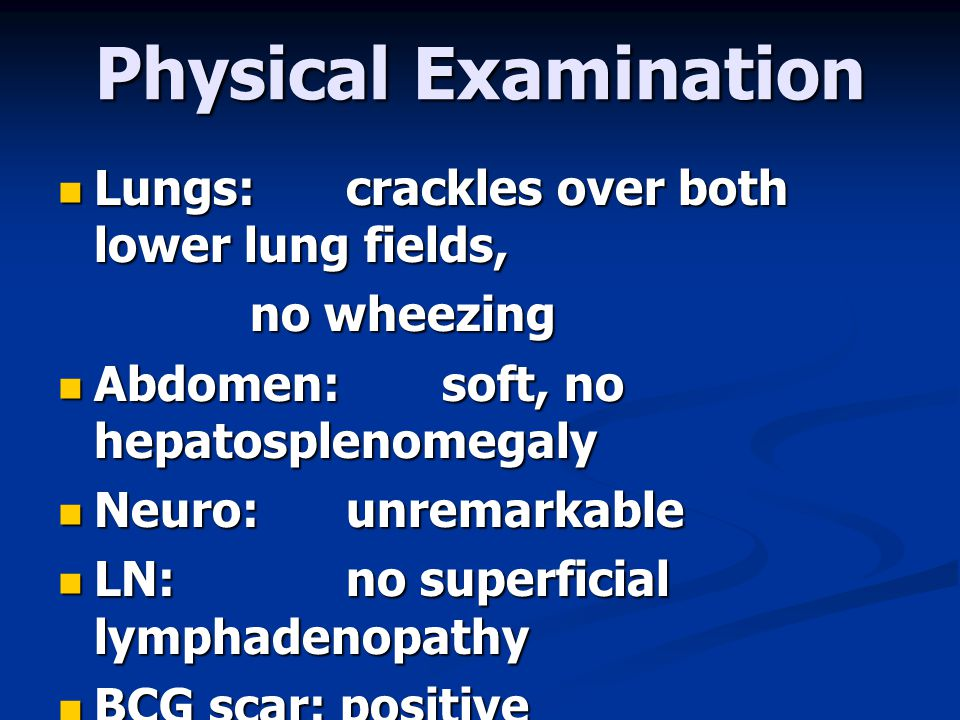 Physical Examination  Lungs: crackles over both lower lung fields, no wheezing  Abdomen: soft, no hepatosplenomegaly  Neuro: unremarkable  LN: no superficial lymphadenopathy  BCG scar: positive