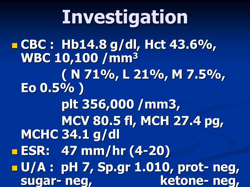 Investigation  CBC : Hb14.8 g/dl, Hct 43.6%, WBC 10,100 /mm 3 ( N 71%, L 21%, M 7.5%, Eo 0.5% ) plt 356,000 /mm3, MCV 80.5 fl, MCH 27.4 pg, MCHC 34.1 g/dl  ESR: 47 mm/hr (4-20)  U/A : pH 7, Sp.gr 1.010, prot- neg, sugar- neg, ketone- neg, WBC 0-1 /HF, no RBC
