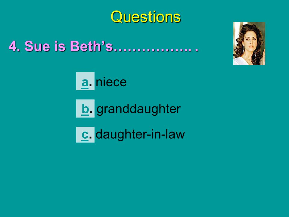 Questions 4. Sue is Beth's……………... aa. niece bb. granddaughter cc. daughter-in-law