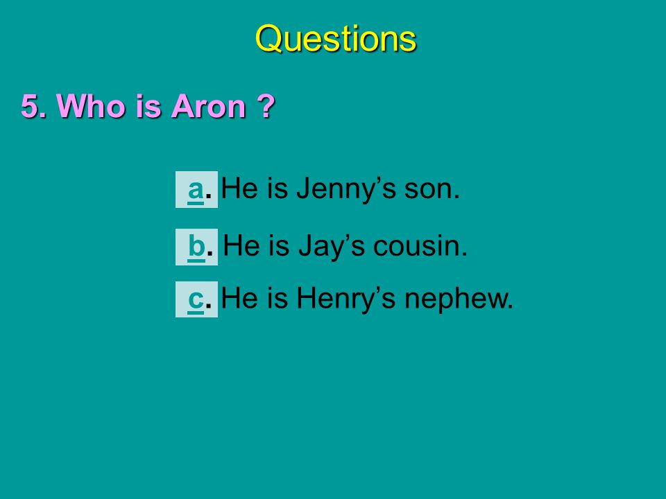 Questions 5. Who is Aron ? aa. He is Jenny's son. cc. He is Henry's nephew. bb. He is Jay's cousin.