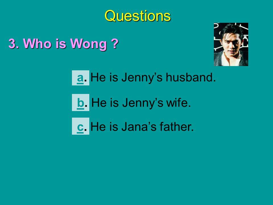 Questions 3. Who is Wong ? aa. He is Jenny's husband. bb. He is Jenny's wife. cc. He is Jana's father.