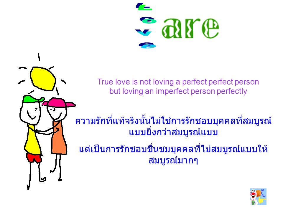 True love is not loving a perfect perfect person but loving an imperfect person perfectly ความรักที่แท้จริงนั้นไม่ใช่การรักชอบบุคคลที่สมบูรณ์ แบบยิ่งกว่าสมบูรณ์แบบ แต่เป็นการรักชอบชื่นชมบุคคลที่ไม่สมบูรณ์แบบให้ สมบูรณ์มากๆ