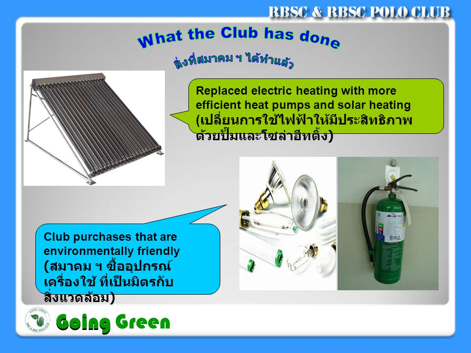 Replaced electric heating with more efficient heat pumps and solar heating ( เปลี่ยนการใช้ไฟฟ้าให้มีประสิทธิภาพ ด้วยปั๊มและโซล่าฮีทติ้ง ) Club purchases that are environmentally friendly ( สมาคม ฯ ซื้ออุปกรณ์ เครื่องใช้ ที่เป็นมิตรกับ สิ่งแวดล้อม ) Going Going Green