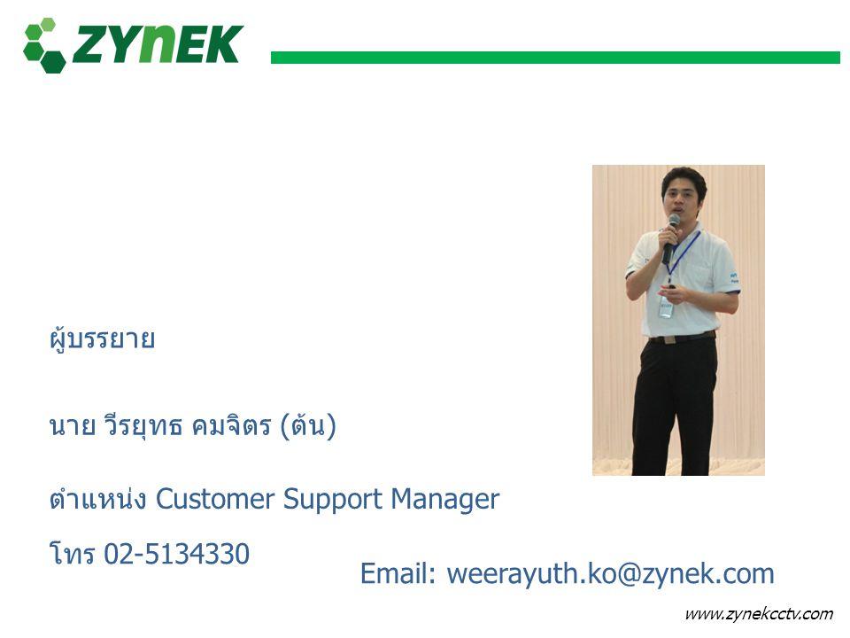 www.zynekcctv.com ผู้บรรยาย นาย วีรยุทธ คมจิตร (ต้น) ตำแหน่ง Customer Support Manager Email: weerayuth.ko@zynek.com โทร 02-5134330