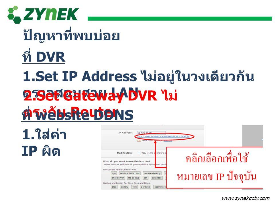 www.zynekcctv.com ปัญหาที่พบบ่อย 1.Set IP Address ไม่อยู่ในวงเดียวกัน ตรวจสอบสาย LAN 2.Set Gateway DVR ไม่ ตรงกับ Router ที่ DVR ที่ website DDNS 1. ใ