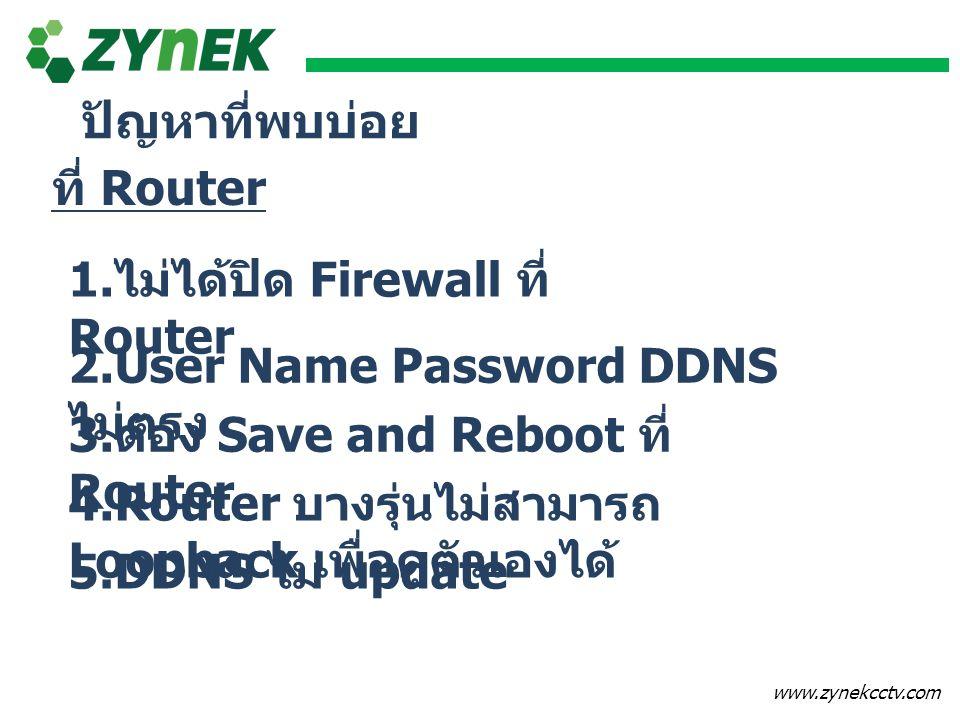 www.zynekcctv.com ที่ Router 1. ไม่ได้ปิด Firewall ที่ Router 2.User Name Password DDNS ไม่ตรง ปัญหาที่พบบ่อย 3. ต้อง Save and Reboot ที่ Router 4.Rou