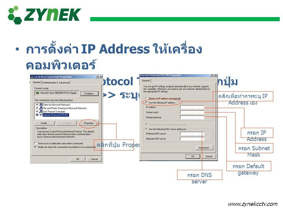 www.zynekcctv.com • การตั้งค่า IP Address ให้เครื่อง คอมพิวเตอร์ –Internet Protocol TCP/IP >> คลิกปุ่ม Properties >> ระบุค่า IP Address คลิกที่ปุ่ม Pr
