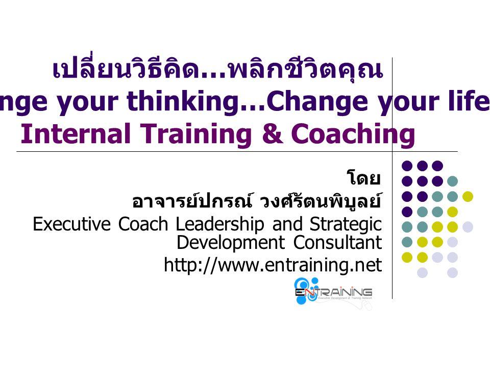 เปลี่ยนวิธีคิด … พลิกชีวิตคุณ (Change your thinking…Change your life) Internal Training & Coaching โดย อาจารย์ปกรณ์ วงศ์รัตนพิบูลย์ Executive Coach Le
