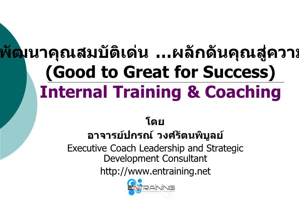 การพัฒนาคุณสมบัติเด่น … ผลักดันคุณสู่ความสำเร็จ (Good to Great for Success) Internal Training & Coaching โดย อาจารย์ปกรณ์ วงศ์รัตนพิบูลย์ Executive Co