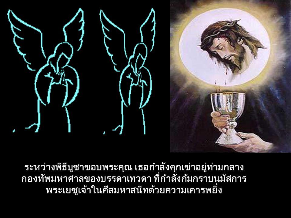 ระหว่างพิธีบูชาขอบพระคุณ เธอกำลังคุกเข่าอยู่ท่ามกลาง กองทัพมหาศาลของบรรดาเทวดา ที่กำลังก้มกราบนมัสการ พระเยซูเจ้าในศีลมหาสนิทด้วยความเคารพยิ่ง