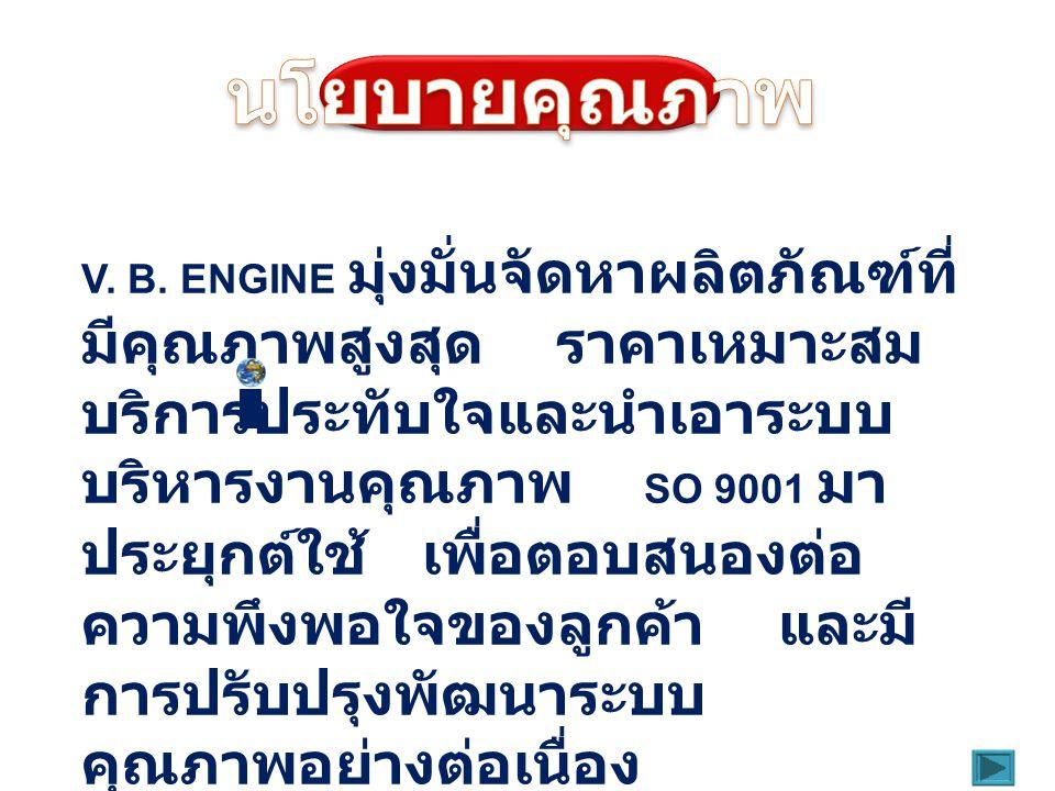 V. B. ENGINE มุ่งมั่นจัดหาผลิตภัณฑ์ที่ มีคุณภาพสูงสุด ราคาเหมาะสม บริการประทับใจและนำเอาระบบ บริหารงานคุณภาพ SO 9001 มา ประยุกต์ใช้ เพื่อตอบสนองต่อ คว