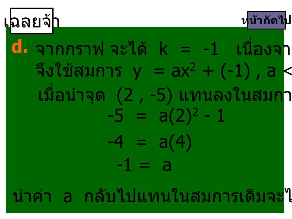 เฉลยจ้า หน้าถัดไป d. จากกราฟ จะได้ k = -1 เนื่องจากเป็นกราฟคว่ำ จึงใช้สมการ y = ax 2 + (-1), a < 0 เมื่อนำจุด (2, -5) แทนลงในสมการจะได้ -5 = a(2) 2 -