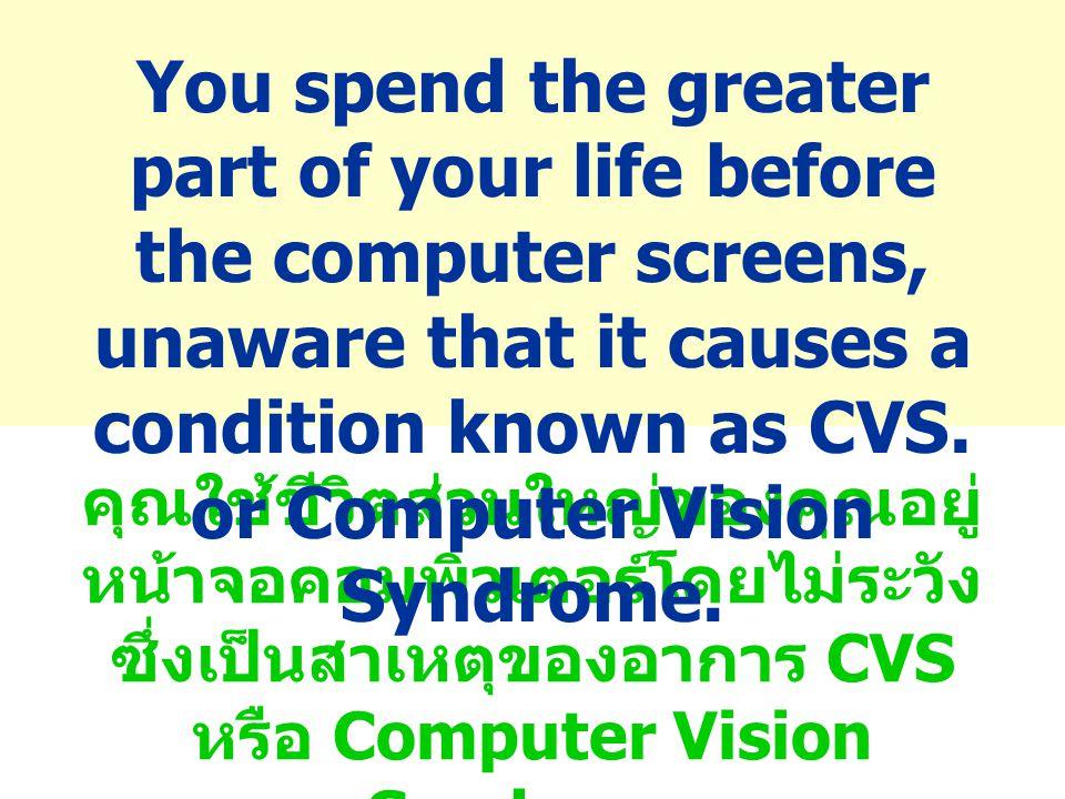 คุณใช้ชีวิตส่วนใหญ่ของคุณอยู่ หน้าจอคอมพิวเตอร์โดยไม่ระวัง ซึ่งเป็นสาเหตุของอาการ CVS หรือ Computer Vision Syndrome You spend the greater part of your