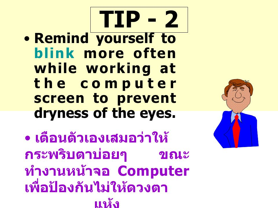 TIP - 2 •Remind yourself to blink more often while working at the computer screen to prevent dryness of the eyes. • เตือนตัวเองเสมอว่าให้ กระพริบตาบ่อ