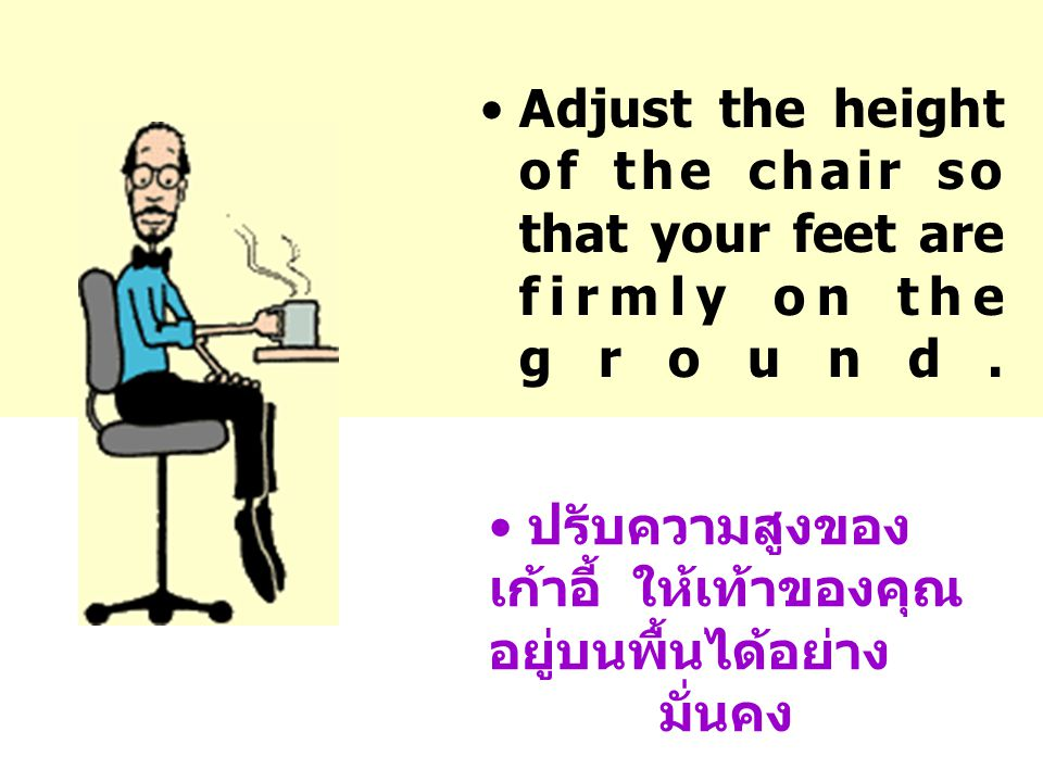 •Adjust the height of the chair so that your feet are firmly on the ground.
