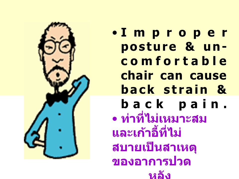 •Improper posture & un- comfortable chair can cause back strain & back pain.