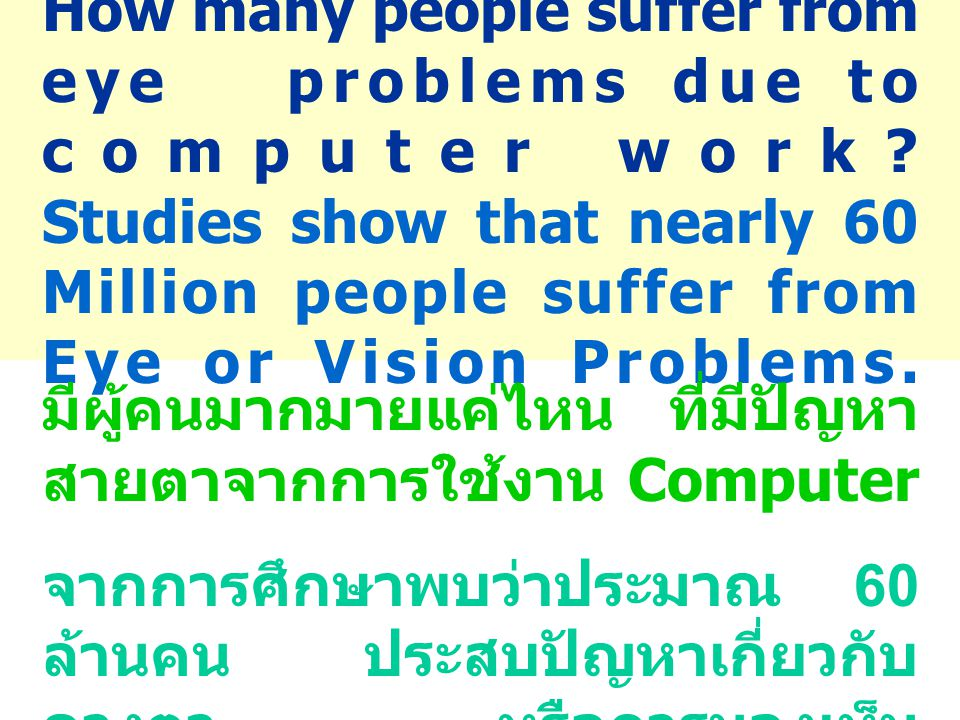How many people suffer from eye problems due to computer work? Studies show that nearly 60 Million people suffer from Eye or Vision Problems. มีผู้คนม
