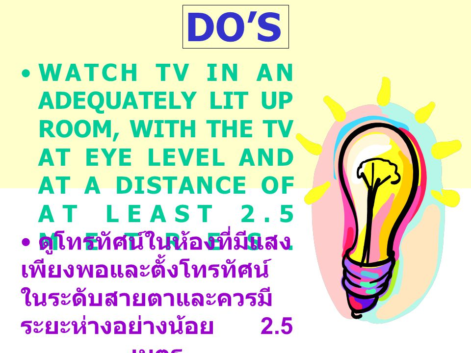 DO'S •WATCH TV IN AN ADEQUATELY LIT UP ROOM, WITH THE TV AT EYE LEVEL AND AT A DISTANCE OF AT LEAST 2.5 METRES.