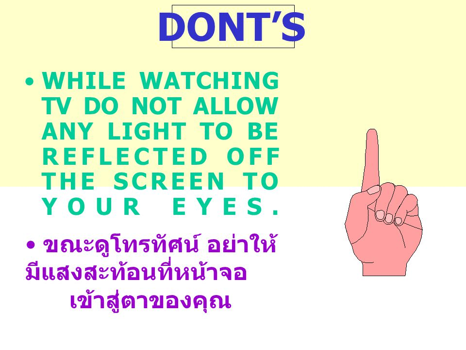 DONT'S •WHILE WATCHING TV DO NOT ALLOW ANY LIGHT TO BE REFLECTED OFF THE SCREEN TO YOUR EYES.