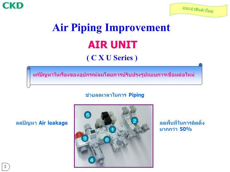 AIR UNIT ( C X U Series ) Air Piping Improvement แก้ปัญหาในเรื่องของอุปกรณ์ลมโดยการปรับปรุงรูปแบบการเชื่อมต่อใหม่ ช่วยลดเวลาในการ Piping ลดปัญหา Air l