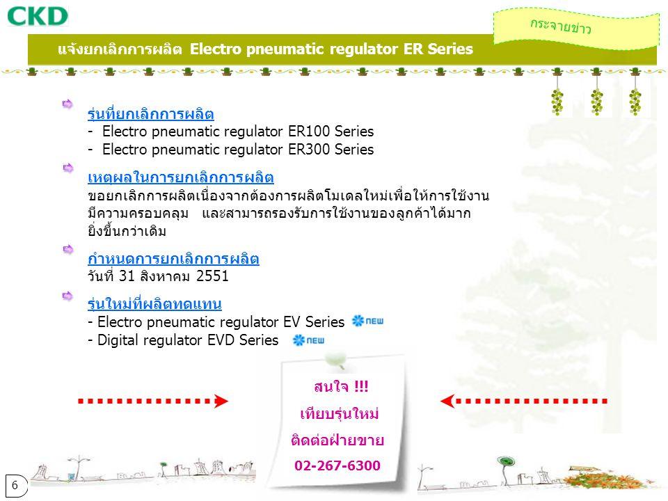 รุ่นที่ยกเลิกการผลิต - Electro pneumatic regulator ER100 Series - Electro pneumatic regulator ER300 Series เหตุผลในการยกเลิกการผลิต ขอยกเลิกการผลิตเนื