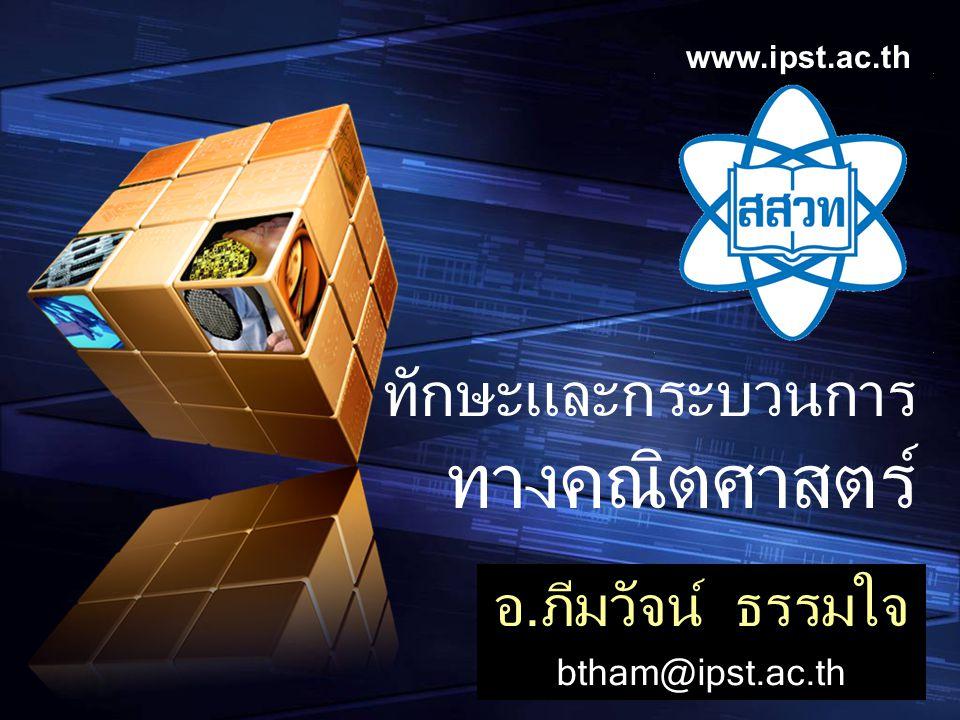 www.ipst.ac.th ทักษะและกระบวนการ ทางคณิตศาสตร์ อ.ภีมวัจน์ ธรรมใจ btham@ipst.ac.th