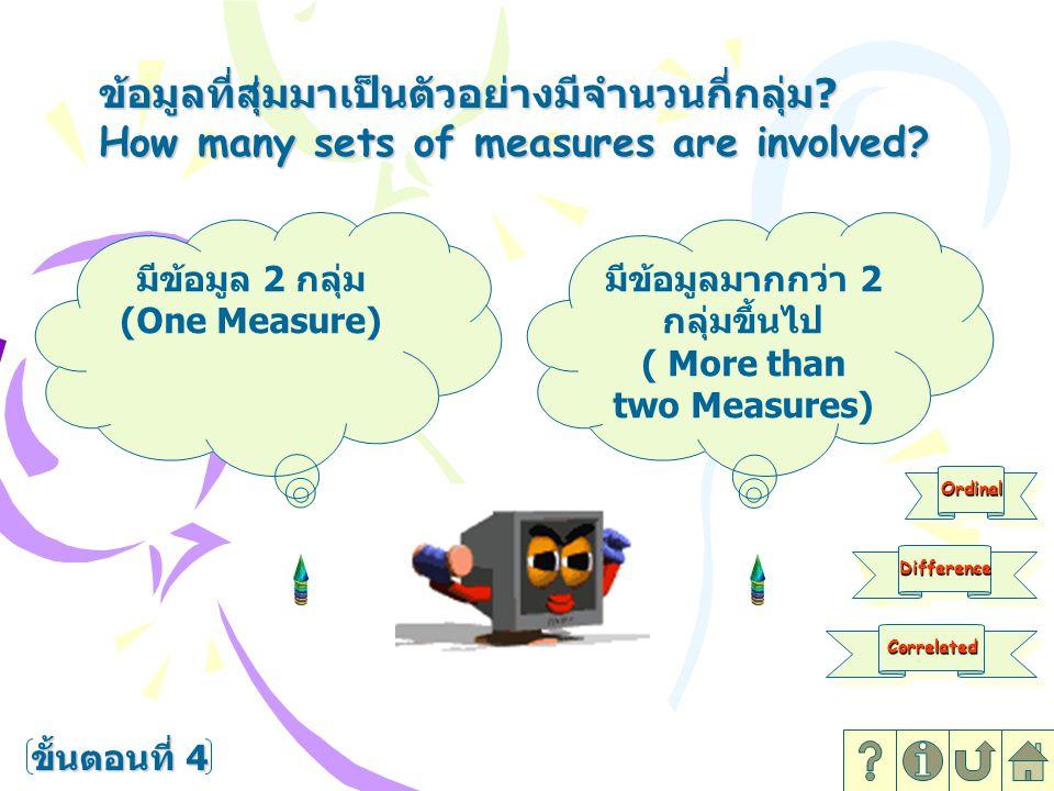 ข้อมูลที่สุ่มมาเป็นตัวอย่างมีจำนวนกี่กลุ่ม ? How many sets of measures are involved? มีข้อมูล 2 กลุ่ม (One Measure) มีข้อมูลมากกว่า 2 กลุ่มขึ้นไป ( Mo