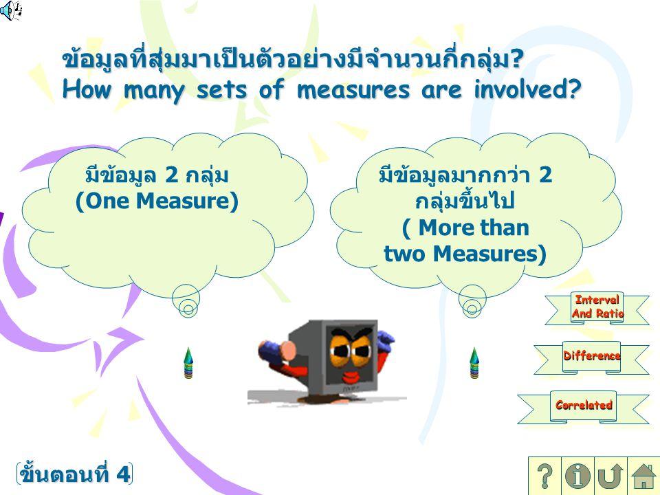 ข้อมูลที่สุ่มมาเป็นตัวอย่างมีจำนวนกี่กลุ่ม ? How many sets of measures are involved? ขั้นตอนที่ 4 มีข้อมูล 2 กลุ่ม (One Measure) มีข้อมูลมากกว่า 2 กลุ