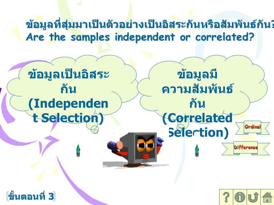 ข้อมูลที่สุ่มมาเป็นตัวอย่างเป็นอิสระกันหรือสัมพันธ์กัน ? Are the samples independent or correlated? ข้อมูลเป็นอิสระ กัน (Independen t Selection) ข้อมู