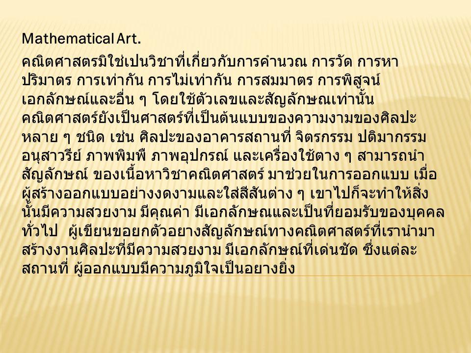 Mathematical Art. คณิตศาสตรมิใช่เปนวิชาที่เกี่ยวกับการคํานวณ การวัด การหา ปริมาตร การเท่ากัน การไม่เท่ากัน การสมมาตร การพิสูจน์ เอกลักษณ์และอื่น ๆ โดย