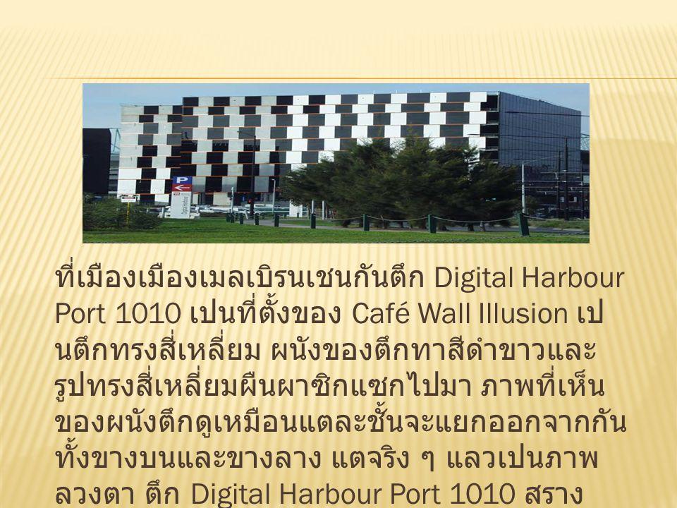 ที่เมืองเมืองเมลเบิรนเชนกันตึก Digital Harbour Port 1010 เปนที่ตั้งของ Café Wall Illusion เป นตึกทรงสี่เหลี่ยม ผนังของตึกทาสีดําขาวและ รูปทรงสี่เหลี่ยมผืนผาซิกแซกไปมา ภาพที่เห็น ของผนังตึกดูเหมือนแตละชั้นจะแยกออกจากกัน ทั้งขางบนและขางลาง แตจริง ๆ แลวเปนภาพ ลวงตา ตึก Digital Harbour Port 1010 สราง เสร็จเมื่อป ค.