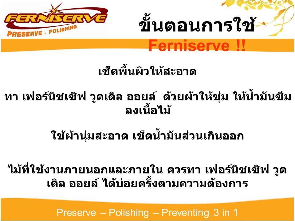 Preserve – Polishing – Preventing 3 in 1 ขั้นตอนการใช้ Ferniserve !! เช็ดพื้นผิวให้สะอาด ใช้ผ้านุ่มสะอาด เช็ดน้ำมันส่วนเกินออก ทา เฟอร์นิชเซิฟ วูดเดิล