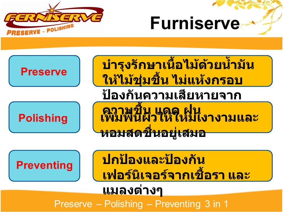 Preserve – Polishing – Preventing 3 in 1 Furniserve Preserve Polishing Preventing ปกป้องและป้องกัน เฟอร์นิเจอร์จากเชื้อรา และ แมลงต่างๆ เพิ่มพื้นผิวให