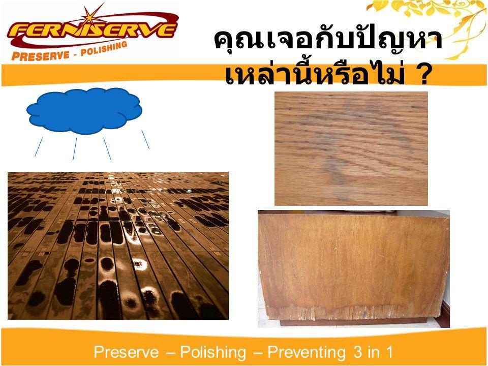 Preserve – Polishing – Preventing 3 in 1 Furniserve Preserve Polishing Preventing ปกป้องและป้องกัน เฟอร์นิเจอร์จากเชื้อรา และ แมลงต่างๆ เพิ่มพื้นผิวให้ใหม่เงางามและ หอมสดชื่นอยู่เสมอ บำรุงรักษาเนื้อไม้ด้วยน้ำมัน ให้ไม้ชุ่มชื้น ไม่แห้งกรอบ ป้องกันความเสียหายจาก ความชื้น แดด ฝน